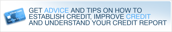 Get advice and tips on how to establish credit, improve credit and understand your credit report.